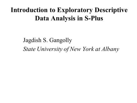 Introduction to Exploratory Descriptive Data Analysis in S-Plus Jagdish S. Gangolly State University of New York at Albany.