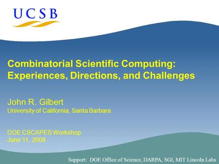 1 Combinatorial Scientific Computing: Experiences, Directions, and Challenges John R. Gilbert University of California, Santa Barbara DOE CSCAPES Workshop.