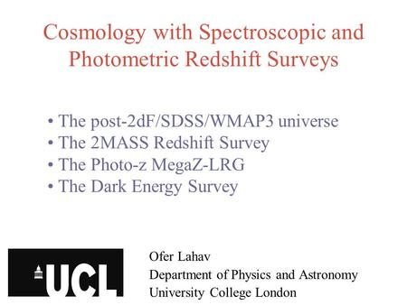 Cosmology with Spectroscopic and Photometric Redshift Surveys Ofer Lahav Department of Physics and Astronomy University College London The post-2dF/SDSS/WMAP3.