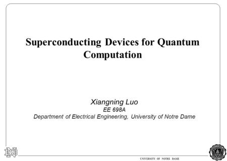 UNIVERSITY OF NOTRE DAME Xiangning Luo EE 698A Department of Electrical Engineering, University of Notre Dame Superconducting Devices for Quantum Computation.