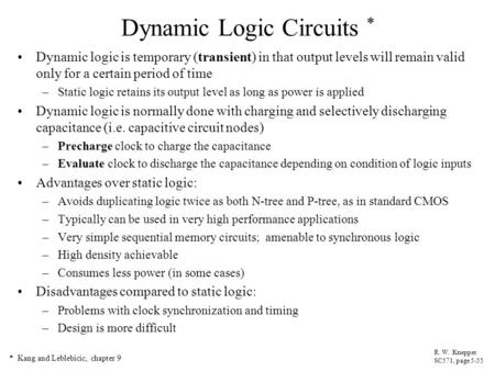 Dynamic Logic Circuits * Dynamic logic is temporary (transient) in that output levels will remain valid only for a certain period of time –Static logic.