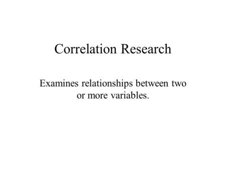 Correlation Research Examines relationships between two or more variables.