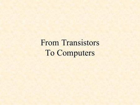 From Transistors To Computers. Gajski and Kuhn's Y Chart Physical/Geometry Structural Behavioral Processor Hardware Modules ALUs, Registers Gates, FFs.