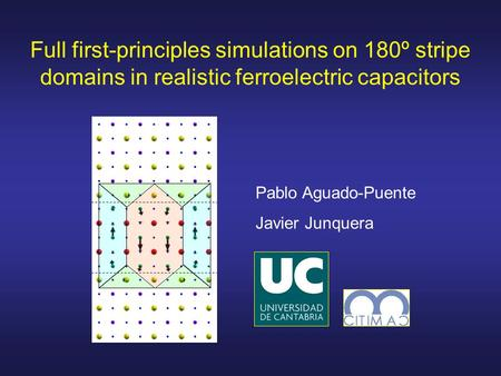 Full first-principles simulations on 180º stripe domains in realistic ferroelectric capacitors Pablo Aguado-Puente Javier Junquera.