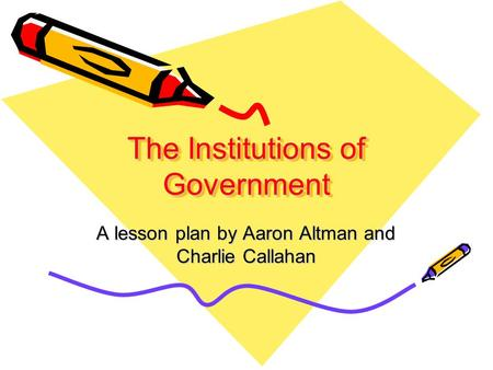 The Institutions of Government A lesson plan by Aaron Altman and Charlie Callahan.