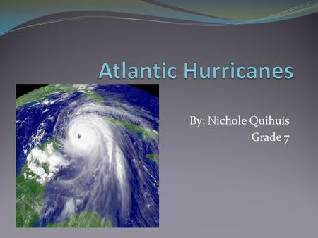 By: Nichole Quihuis Grade 7. A Hurricane is… A rotating cyclone of thunder storms with a defined central eye Sustained wind speeds of at least 74 mph.