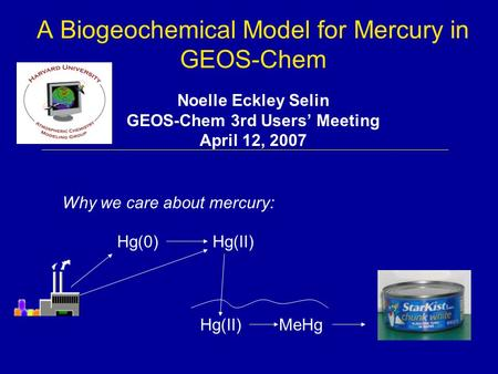 A Biogeochemical Model for Mercury in GEOS-Chem Noelle Eckley Selin GEOS-Chem 3rd Users' Meeting April 12, 2007 Hg(0)Hg(II) MeHgHg(II) Why we care about.