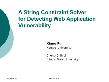 A String Constraint Solver for Detecting Web Application Vulnerability Xiang Fu Hofstra University Chung-Chih Li Illinois State University 07/03/2010SEKES.