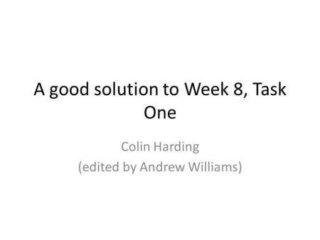 A good solution to Week 8, Task One Colin Harding (edited by Andrew Williams)