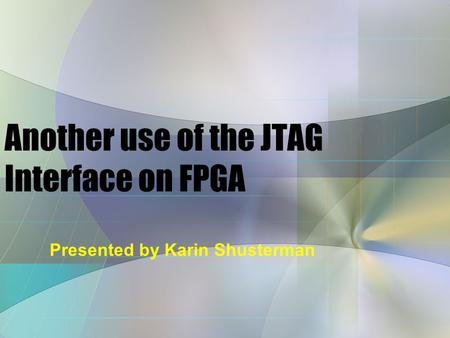 Presented by Karin Shusterman Another use of the JTAG Interface on FPGA.