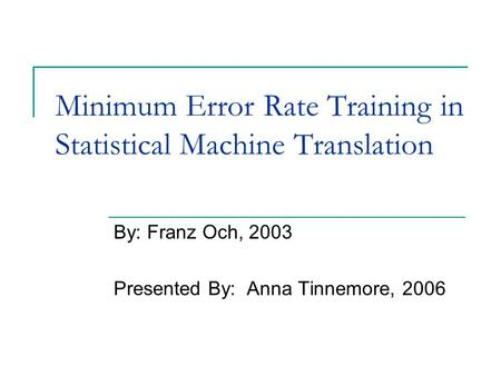 Minimum Error Rate Training in Statistical Machine Translation By: Franz Och, 2003 Presented By: Anna Tinnemore, 2006.