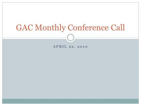 APRIL 22, 2010 GAC Monthly Conference Call. April Legislative Summary Spring Break Financial reform Nuclear proliferation Baseball starts.