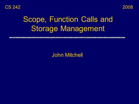 Scope, Function Calls and Storage Management John Mitchell CS 2422008.