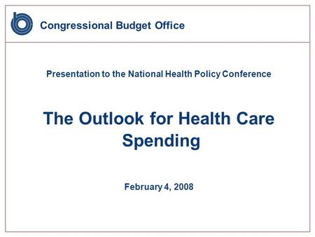 Congressional Budget Office Presentation to the National Health Policy Conference The Outlook for Health Care Spending February 4, 2008.