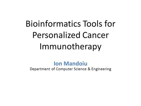 Bioinformatics Tools for Personalized Cancer Immunotherapy Ion Mandoiu Department of Computer Science & Engineering.