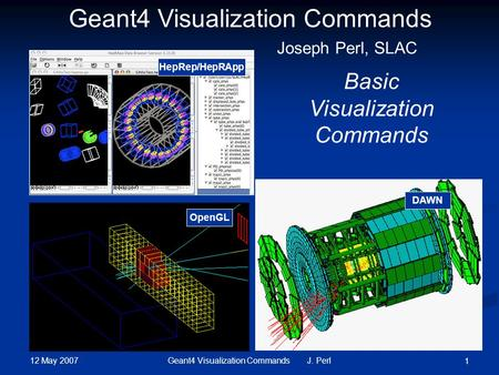 12 May 2007 Geant4 Visualization Commands J. Perl 1 DAWN OpenGL Geant4 Visualization Commands Basic Visualization Commands Joseph Perl, SLAC HepRep/HepRApp.