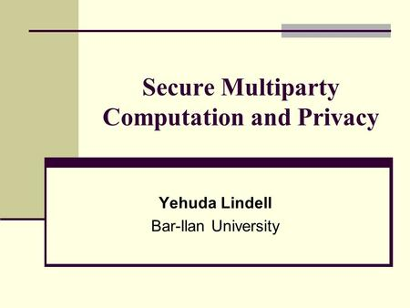 Secure Multiparty Computation and Privacy Yehuda Lindell Bar-Ilan University.