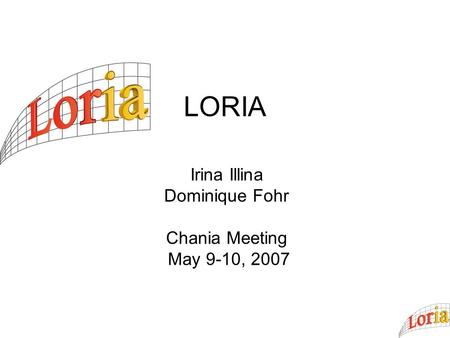 LORIA Irina Illina Dominique Fohr Chania Meeting May 9-10, 2007.