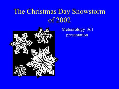 The Christmas Day Snowstorm of 2002 Meteorology 361 presentation.