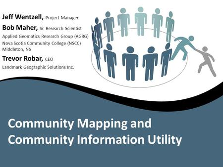 Community Mapping and Community Information Utility Jeff Wentzell, Project Manager Bob Maher, Sr. Research Scientist Applied Geomatics Research Group (AGRG)