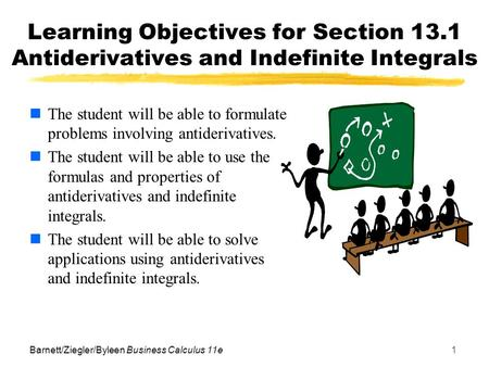 Barnett/Ziegler/Byleen Business Calculus 11e1 Learning Objectives for Section 13.1 Antiderivatives and Indefinite Integrals The student will be able to.