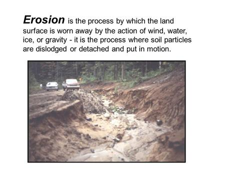 Erosion is the process by which the land surface is worn away by the action of wind, water, ice, or gravity - it is the process where soil particles are.