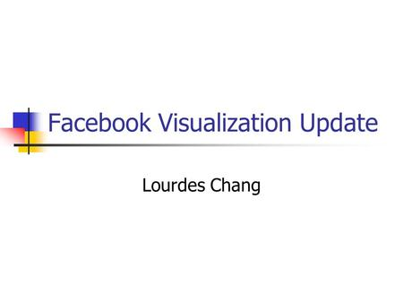 Facebook Visualization Update Lourdes Chang. Goals Get familiar with Facebook API Connect *any* user to Facebook Gather friend's list Gather friend's.