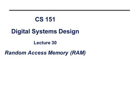 CS 151 Digital Systems Design Lecture 30 Random Access Memory (RAM)