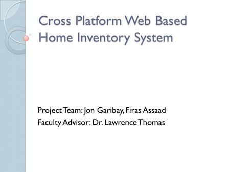 Cross Platform Web Based Home Inventory System Project Team: Jon Garibay, Firas Assaad Faculty Advisor: Dr. Lawrence Thomas.