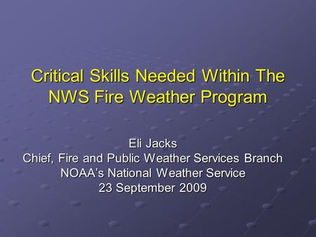 Critical Skills Needed Within The NWS Fire Weather Program Eli Jacks Chief, Fire and Public Weather Services Branch NOAA's National Weather Service 23.