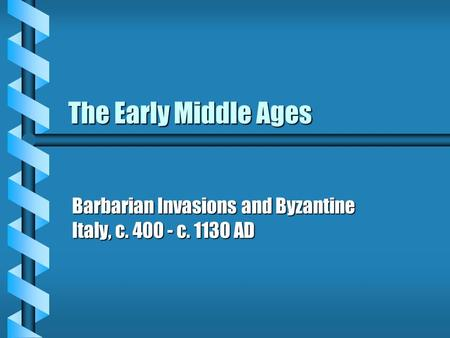 The Early Middle Ages Barbarian Invasions and Byzantine Italy, c. 400 - c. 1130 AD.