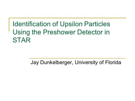 Identification of Upsilon Particles Using the Preshower Detector in STAR Jay Dunkelberger, University of Florida.