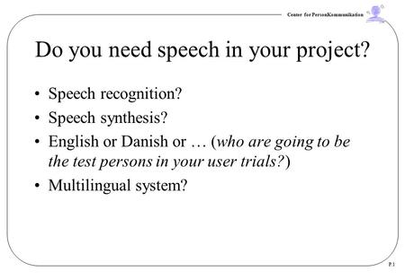 Center for PersonKommunikation P.1 Do you need speech in your project? Speech recognition? Speech synthesis? English or Danish or … (who are going to be.