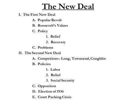 The New Deal I. The First New Deal A. Popular Revolt B. Roosevelt's Values C. Policy 1. Relief 2. Recovery C. Problems II. The Second New Deal A. Competitors--