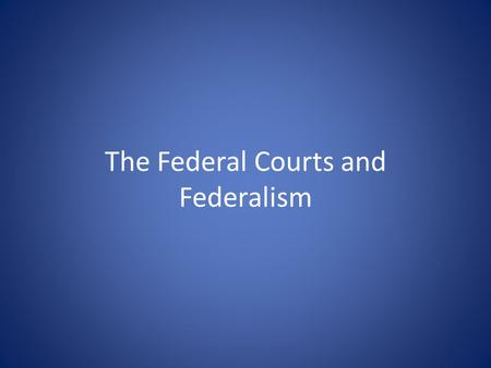 The Federal Courts and Federalism. Learning Objectives Analyze the role of the national courts in regulating federalism.