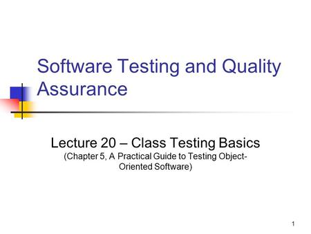 1 Software Testing and Quality Assurance Lecture 20 – Class Testing Basics (Chapter 5, A Practical Guide to Testing Object- Oriented Software)