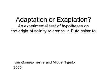 Adaptation or Exaptation? An experimental test of hypotheses on the origin of salinity tolerance in Bufo calamita Ivan Gomez-mestre and Miguel Tejedo 2005.