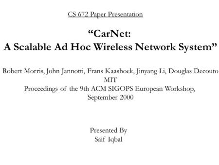 "CS 672 Paper Presentation Presented By Saif Iqbal ""CarNet: A Scalable Ad Hoc Wireless Network System"" Robert Morris, John Jannotti, Frans Kaashoek, Jinyang."