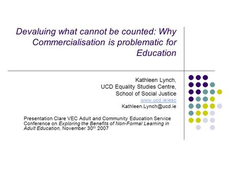 Devaluing what cannot be counted: Why Commercialisation is problematic for Education Kathleen Lynch, UCD Equality Studies Centre, School of Social Justice.