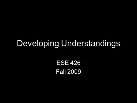 "Developing Understandings ESE 426 Fall 2009. What Is Learning? Please work in groups of three to define ""learning"" from your own words. Write your responses."