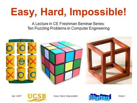 Apr. 2007Easy, Hard, Impossible!Slide 1 Easy, Hard, Impossible! A Lecture in CE Freshman Seminar Series: Ten Puzzling Problems in Computer Engineering.