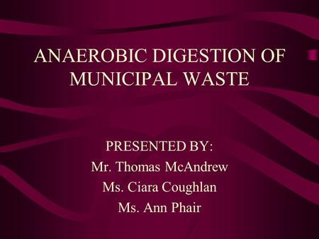 ANAEROBIC DIGESTION OF MUNICIPAL WASTE PRESENTED BY: Mr. Thomas McAndrew Ms. Ciara Coughlan Ms. Ann Phair.