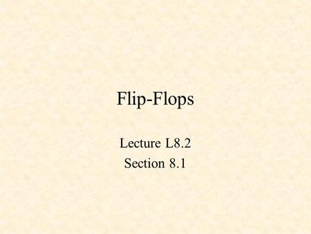 Flip-Flops Lecture L8.2 Section 8.1. Recall the !S-!R Latch !S !R Q !Q 0 0 1 1 0 1 !S !R Q !Q 1 1 0 1 0 1 0 0 1 0 1 1 1 0 1 1 1 0 X Y nand 1 0 Set 1 0.