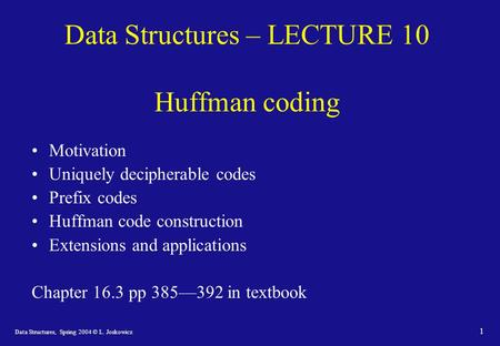 Data Structures, Spring 2004 © L. Joskowicz 1 Data Structures – LECTURE 10 Huffman coding Motivation Uniquely decipherable codes Prefix codes Huffman code.