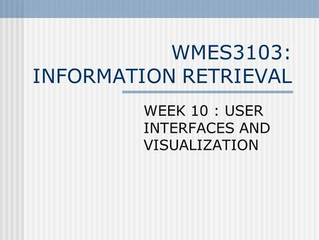 WMES3103: INFORMATION RETRIEVAL WEEK 10 : USER INTERFACES AND VISUALIZATION.