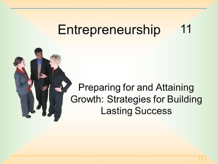 11-1 11 Entrepreneurship Preparing for and Attaining Growth: Strategies for Building Lasting Success.