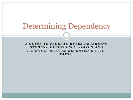 A GUIDE TO FEDERAL RULES REGARDING STUDENT DEPENDENCY STATUS AND PARENTAL DATA AS REPORTED ON THE FAFSA. Determining Dependency.