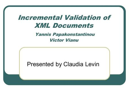 Incremental Validation of XML Documents Yannis Papakonstantinou Victor Vianu Presented by Claudia Levin.