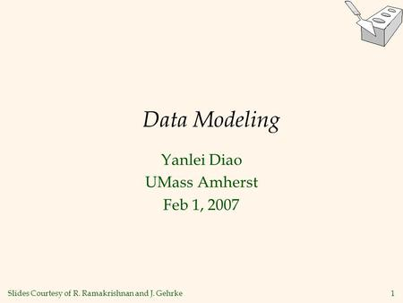 1 Data Modeling Yanlei Diao UMass Amherst Feb 1, 2007 Slides Courtesy of R. Ramakrishnan and J. Gehrke.