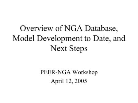 Overview of NGA Database, Model Development to Date, and Next Steps PEER-NGA Workshop April 12, 2005.